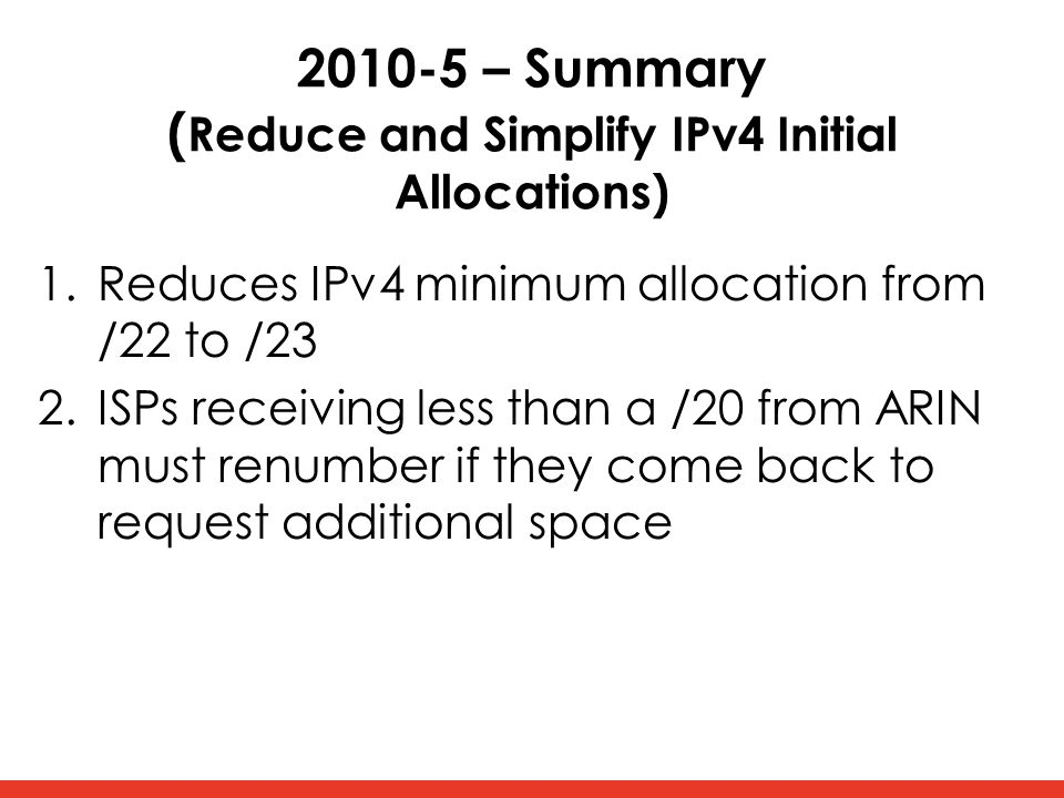 2010-5 – Summary ( Reduce and Simplify IPv4 Initial Allocations) 1.Reduces IPv4 minimum allocation from /22 to /23 2.ISPs receiving less than a /20 from ARIN must renumber if they come back to request additional space