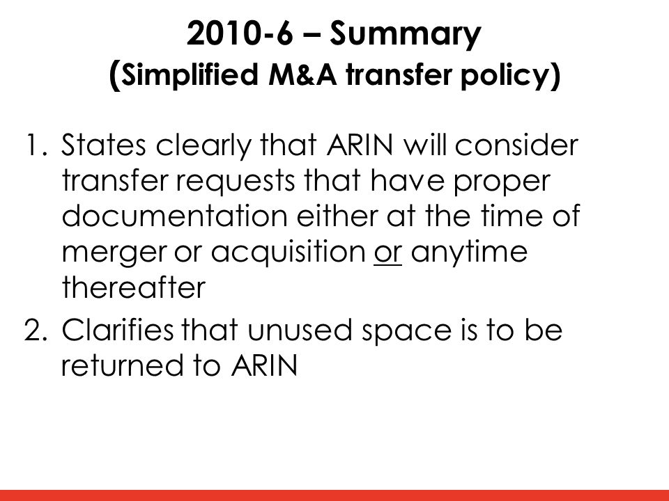 2010-6 – Summary ( Simplified M&A transfer policy) 1.States clearly that ARIN will consider transfer requests that have proper documentation either at the time of merger or acquisition or anytime thereafter 2.Clarifies that unused space is to be returned to ARIN