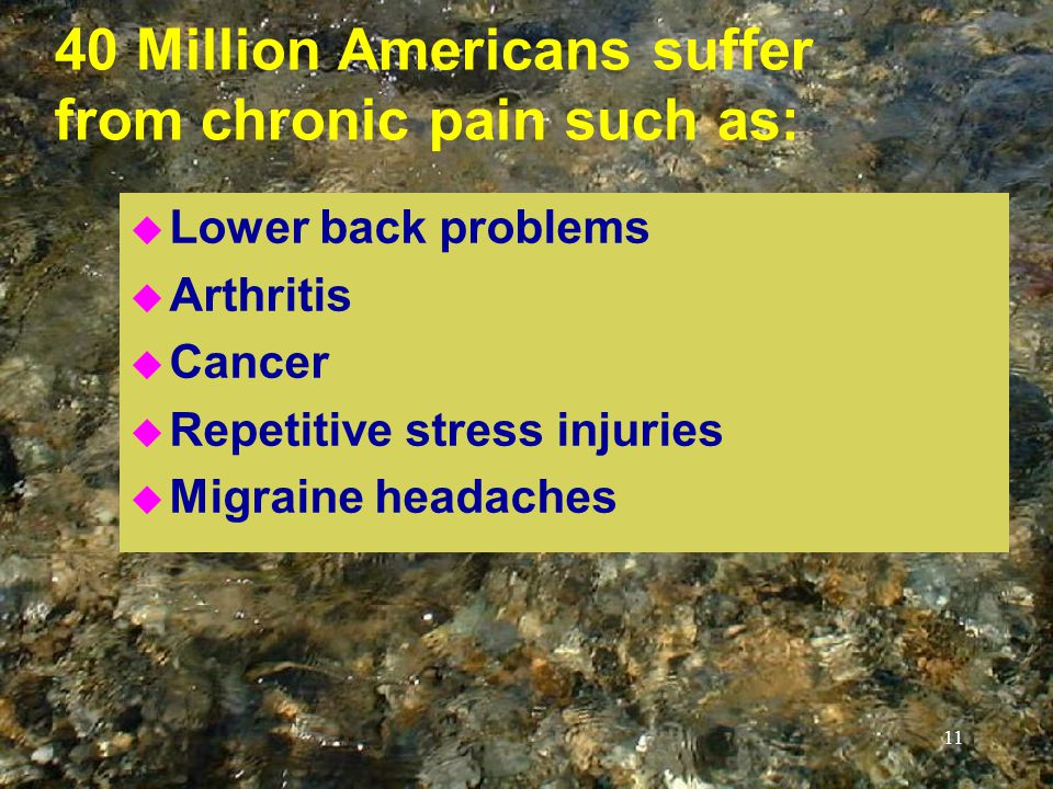 11 40 Million Americans suffer from chronic pain such as: u Lower back problems u Arthritis u Cancer u Repetitive stress injuries u Migraine headaches