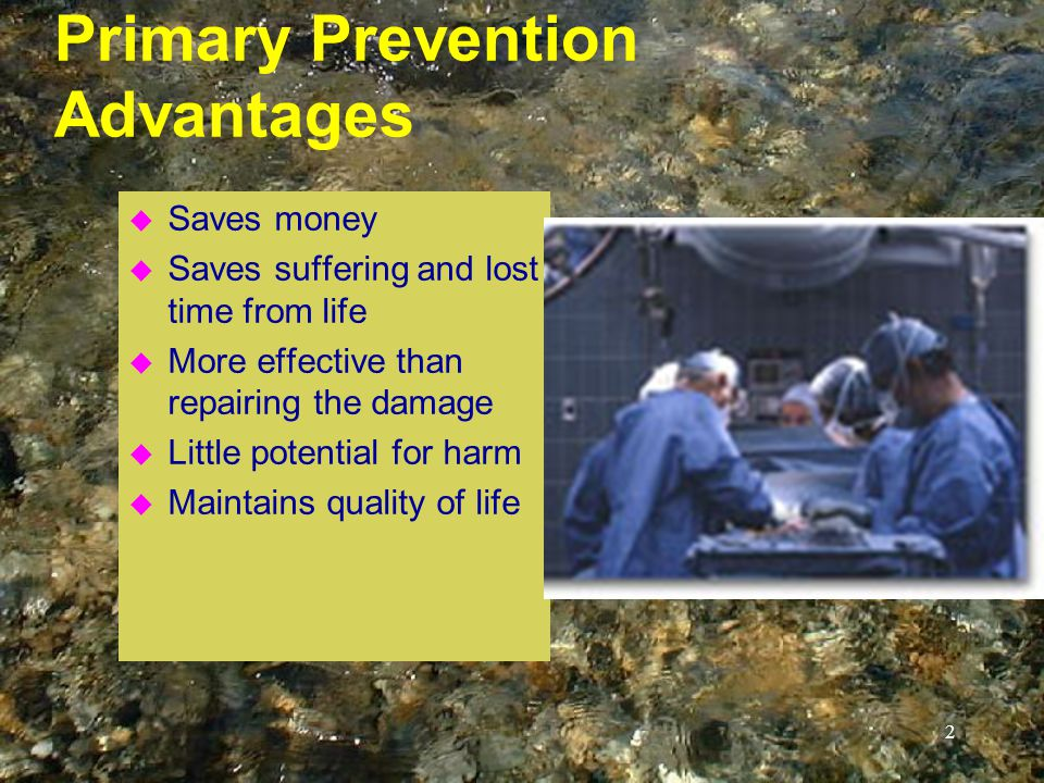 2 Primary Prevention Advantages u Saves money u Saves suffering and lost time from life u More effective than repairing the damage u Little potential for harm u Maintains quality of life