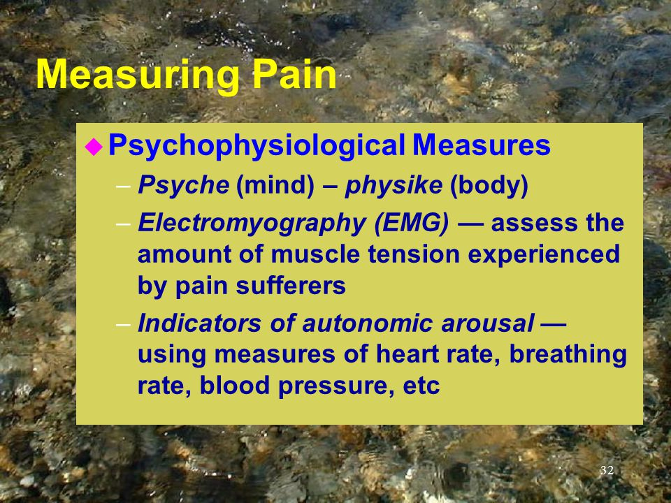 32 Measuring Pain u Psychophysiological Measures –Psyche (mind) – physike (body) –Electromyography (EMG) — assess the amount of muscle tension experienced by pain sufferers –Indicators of autonomic arousal — using measures of heart rate, breathing rate, blood pressure, etc