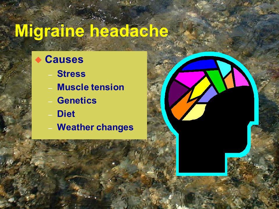 Migraine headache u Causes – Stress – Muscle tension – Genetics – Diet – Weather changes