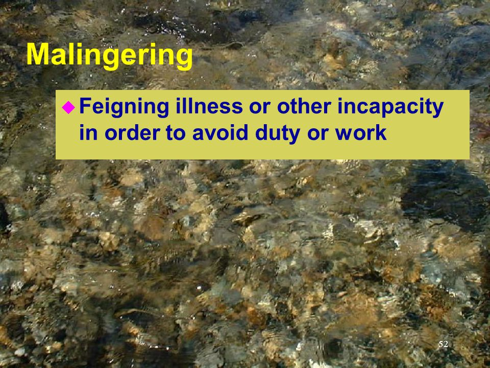 52 Malingering u Feigning illness or other incapacity in order to avoid duty or work