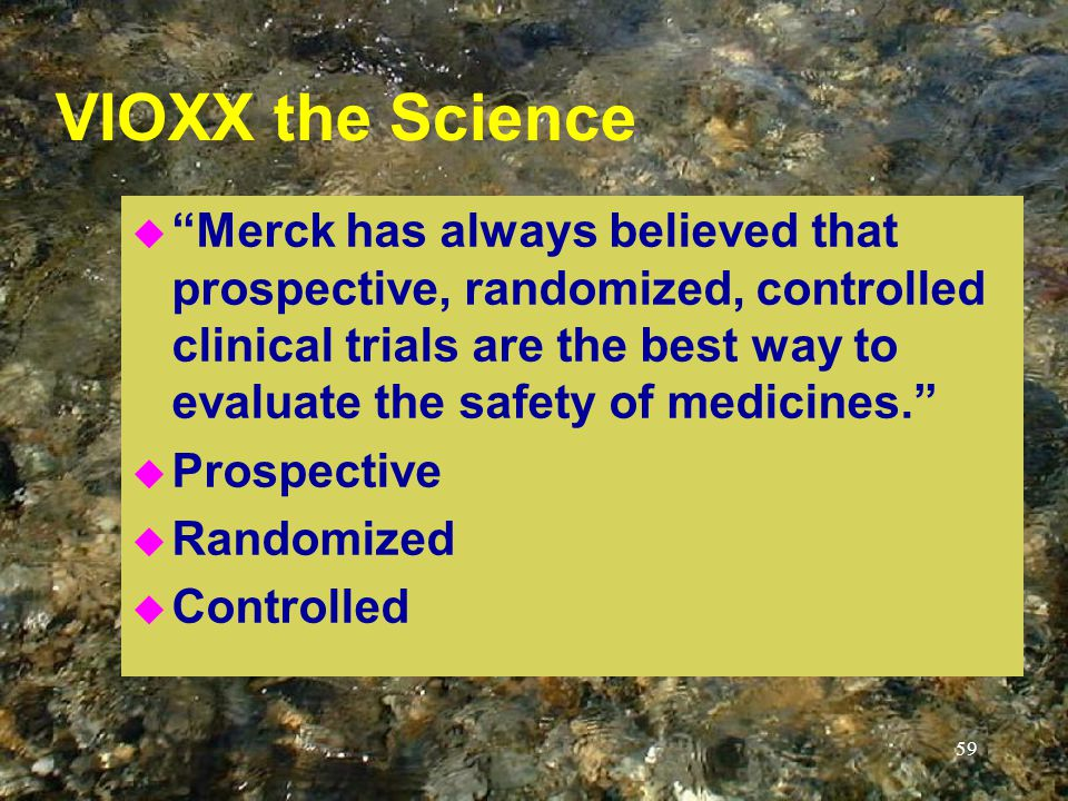 59 VIOXX the Science u Merck has always believed that prospective, randomized, controlled clinical trials are the best way to evaluate the safety of medicines. u Prospective u Randomized u Controlled