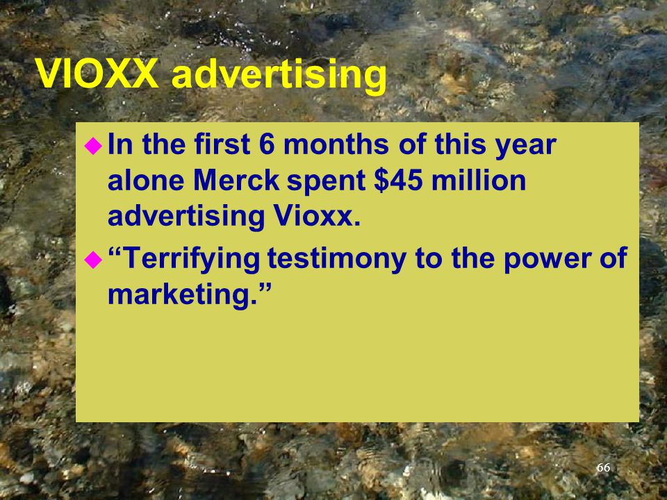 66 VIOXX advertising u In the first 6 months of this year alone Merck spent $45 million advertising Vioxx.