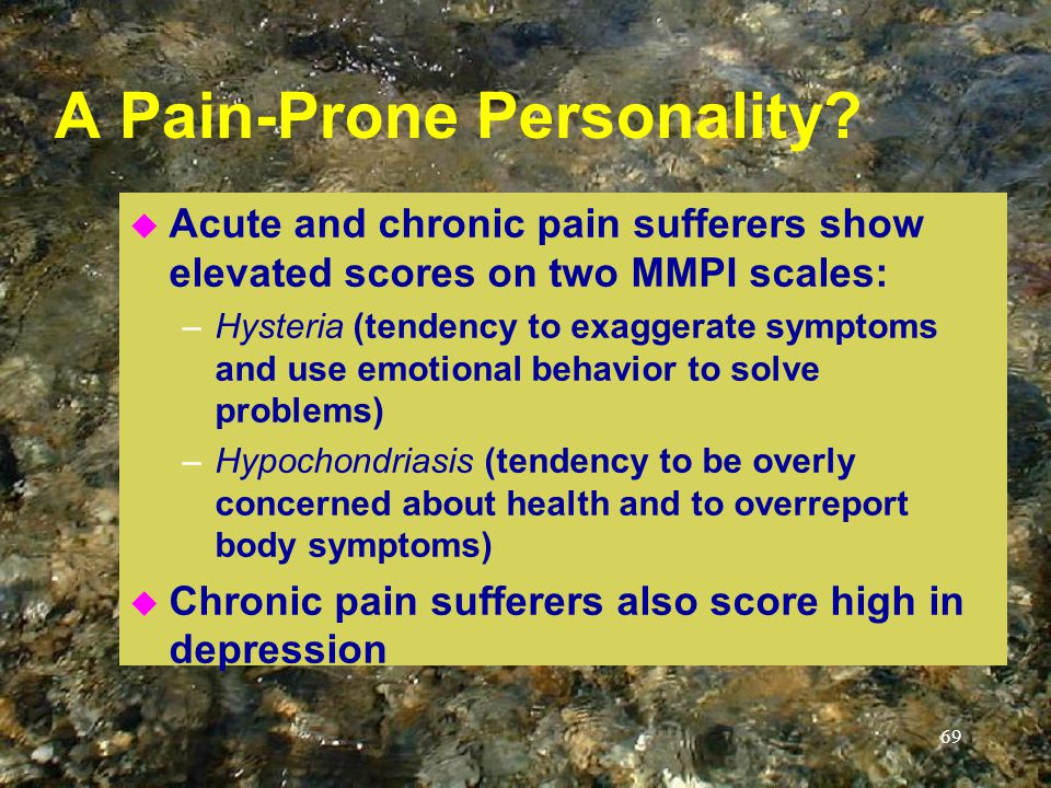 69 A Pain-Prone Personality? u Acute and chronic pain sufferers show elevated scores on two MMPI scales: –Hysteria (tendency to exaggerate symptoms an