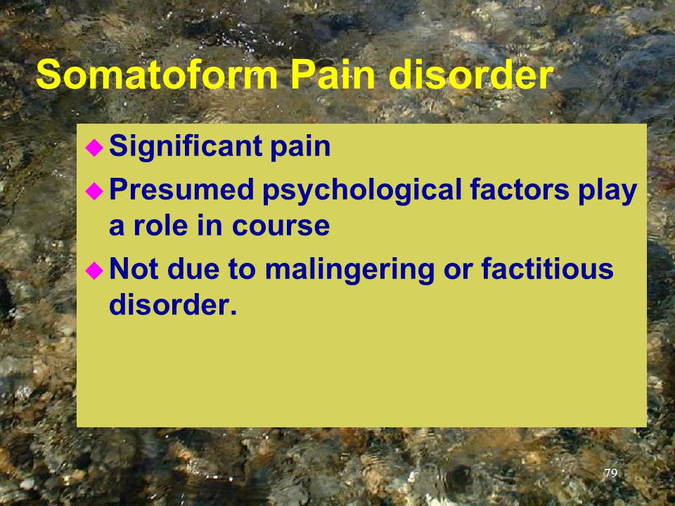 79 Somatoform Pain disorder u Significant pain u Presumed psychological factors play a role in course u Not due to malingering or factitious disorder.