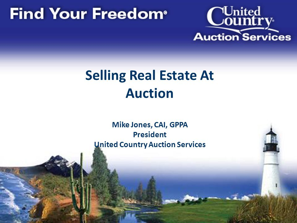 Selling Real Estate At Auction Mike Jones, CAI, GPPA President United Country Auction Services