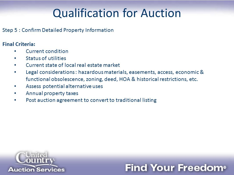 Qualification for Auction Step 5 : Confirm Detailed Property Information Final Criteria: Current condition Status of utilities Current state of local real estate market Legal considerations : hazardous materials, easements, access, economic & functional obsolescence, zoning, deed, HOA & historical restrictions, etc.