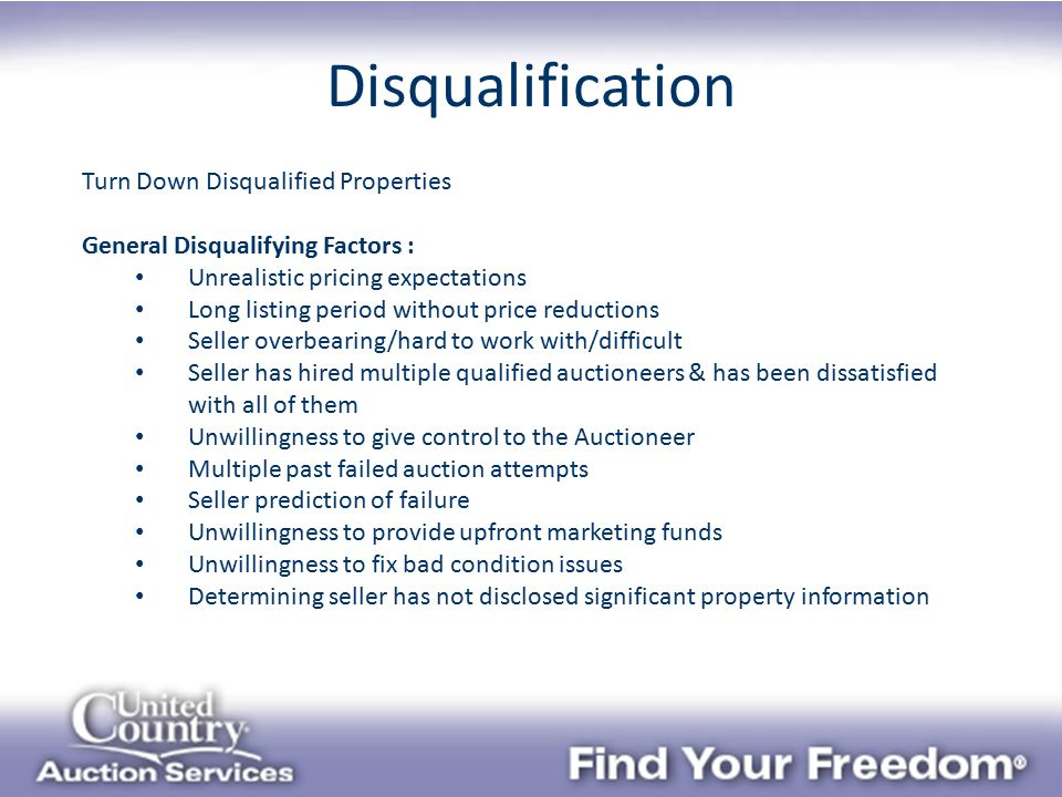 Disqualification Turn Down Disqualified Properties General Disqualifying Factors : Unrealistic pricing expectations Long listing period without price reductions Seller overbearing/hard to work with/difficult Seller has hired multiple qualified auctioneers & has been dissatisfied with all of them Unwillingness to give control to the Auctioneer Multiple past failed auction attempts Seller prediction of failure Unwillingness to provide upfront marketing funds Unwillingness to fix bad condition issues Determining seller has not disclosed significant property information