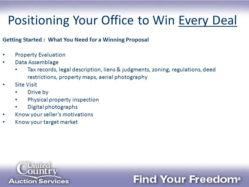 Positioning Your Office to Win Every Deal Getting Started : What You Need for a Winning Proposal Property Evaluation Data Assemblage Tax records, legal description, liens & judgments, zoning, regulations, deed restrictions, property maps, aerial photography Site Visit Drive by Physical property inspection Digital photographs Know your seller's motivations Know your target market