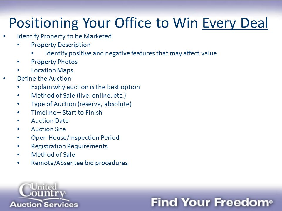 Positioning Your Office to Win Every Deal Identify Property to be Marketed Property Description Identify positive and negative features that may affect value Property Photos Location Maps Define the Auction Explain why auction is the best option Method of Sale (live, online, etc.) Type of Auction (reserve, absolute) Timeline – Start to Finish Auction Date Auction Site Open House/Inspection Period Registration Requirements Method of Sale Remote/Absentee bid procedures