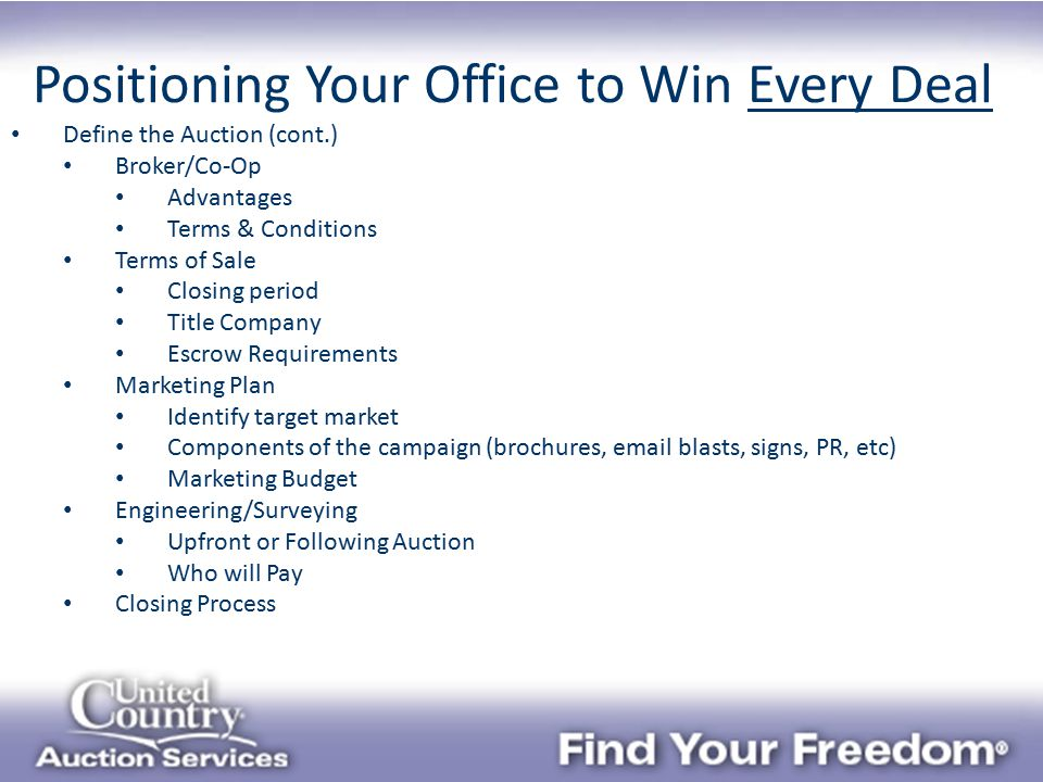 Positioning Your Office to Win Every Deal Define the Auction (cont.) Broker/Co-Op Advantages Terms & Conditions Terms of Sale Closing period Title Company Escrow Requirements Marketing Plan Identify target market Components of the campaign (brochures, email blasts, signs, PR, etc) Marketing Budget Engineering/Surveying Upfront or Following Auction Who will Pay Closing Process
