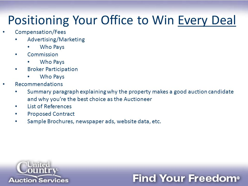 Positioning Your Office to Win Every Deal Compensation/Fees Advertising/Marketing Who Pays Commission Who Pays Broker Participation Who Pays Recommendations Summary paragraph explaining why the property makes a good auction candidate and why you're the best choice as the Auctioneer List of References Proposed Contract Sample Brochures, newspaper ads, website data, etc.