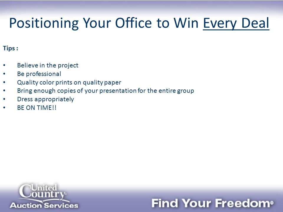 Positioning Your Office to Win Every Deal Tips : Believe in the project Be professional Quality color prints on quality paper Bring enough copies of your presentation for the entire group Dress appropriately BE ON TIME!!