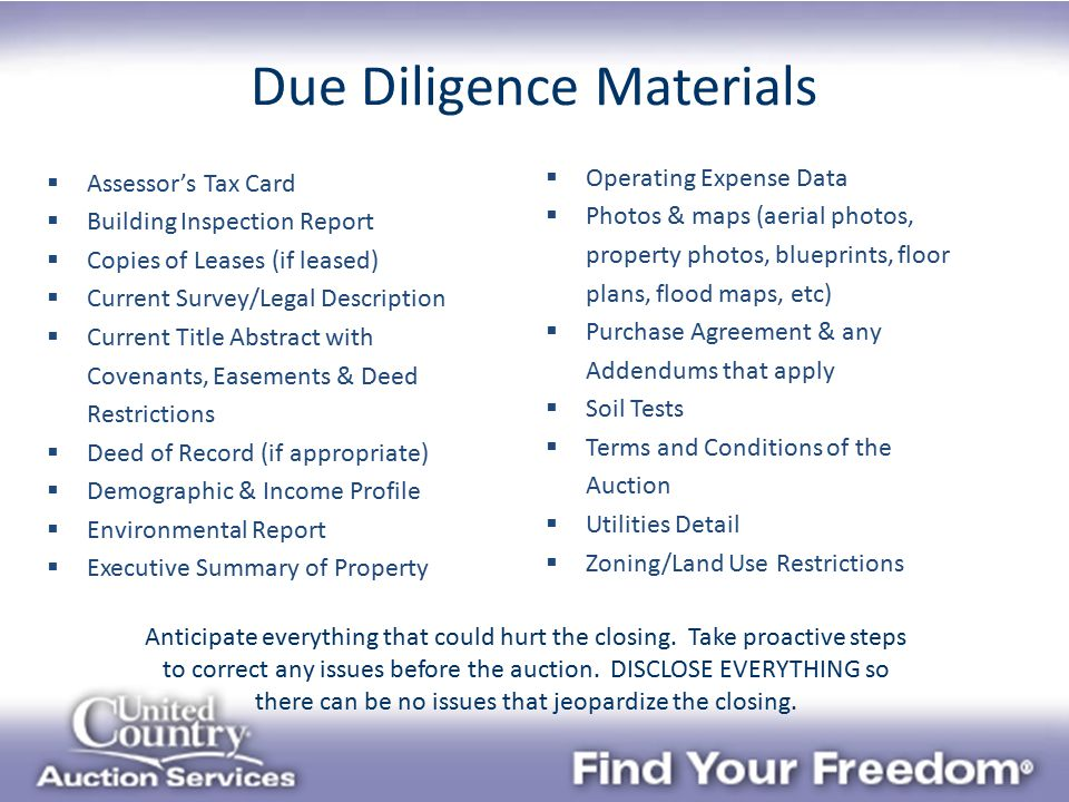Due Diligence Materials  Assessor's Tax Card  Building Inspection Report  Copies of Leases (if leased)  Current Survey/Legal Description  Current Title Abstract with Covenants, Easements & Deed Restrictions  Deed of Record (if appropriate)  Demographic & Income Profile  Environmental Report  Executive Summary of Property  Operating Expense Data  Photos & maps (aerial photos, property photos, blueprints, floor plans, flood maps, etc)  Purchase Agreement & any Addendums that apply  Soil Tests  Terms and Conditions of the Auction  Utilities Detail  Zoning/Land Use Restrictions Anticipate everything that could hurt the closing.