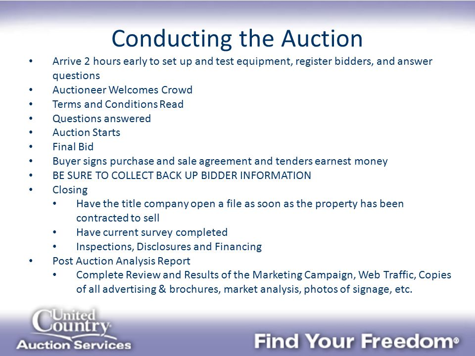 Conducting the Auction Arrive 2 hours early to set up and test equipment, register bidders, and answer questions Auctioneer Welcomes Crowd Terms and Conditions Read Questions answered Auction Starts Final Bid Buyer signs purchase and sale agreement and tenders earnest money BE SURE TO COLLECT BACK UP BIDDER INFORMATION Closing Have the title company open a file as soon as the property has been contracted to sell Have current survey completed Inspections, Disclosures and Financing Post Auction Analysis Report Complete Review and Results of the Marketing Campaign, Web Traffic, Copies of all advertising & brochures, market analysis, photos of signage, etc.