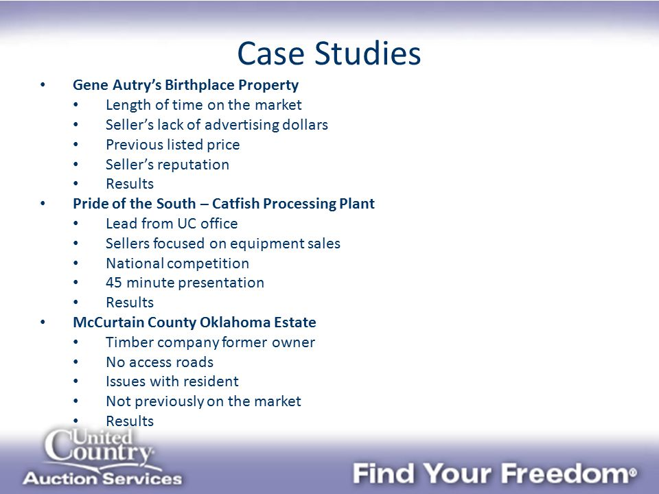 Case Studies Gene Autry's Birthplace Property Length of time on the market Seller's lack of advertising dollars Previous listed price Seller's reputation Results Pride of the South – Catfish Processing Plant Lead from UC office Sellers focused on equipment sales National competition 45 minute presentation Results McCurtain County Oklahoma Estate Timber company former owner No access roads Issues with resident Not previously on the market Results
