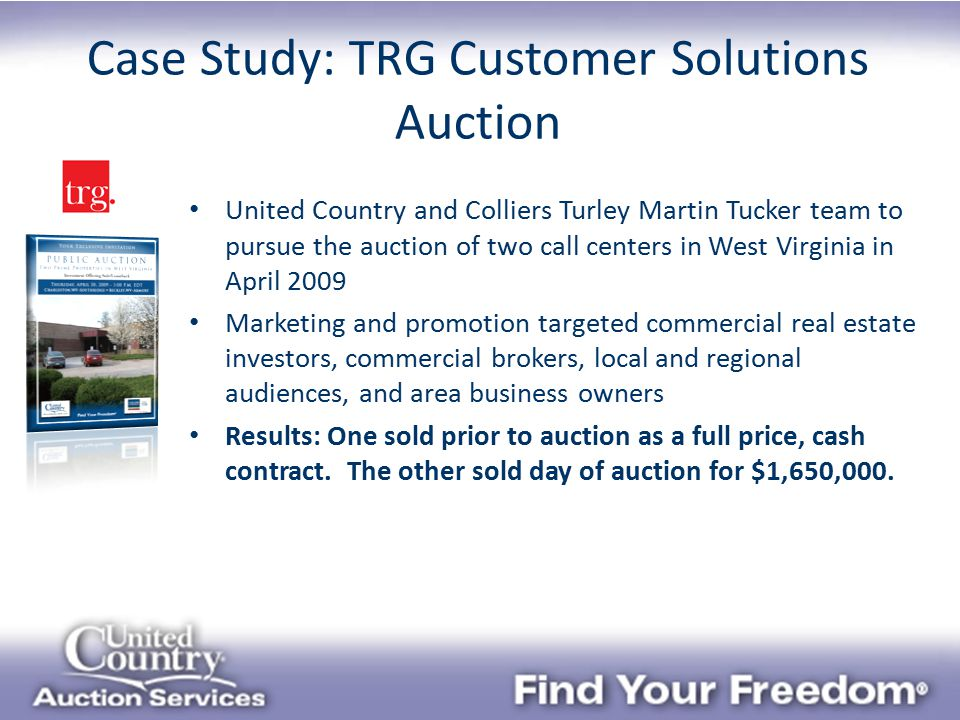 United Country and Colliers Turley Martin Tucker team to pursue the auction of two call centers in West Virginia in April 2009 Marketing and promotion targeted commercial real estate investors, commercial brokers, local and regional audiences, and area business owners Results: One sold prior to auction as a full price, cash contract.