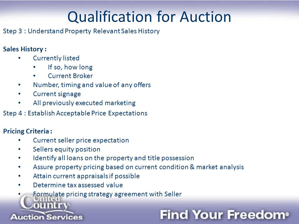 Qualification for Auction Step 3 : Understand Property Relevant Sales History Sales History : Currently listed If so, how long Current Broker Number, timing and value of any offers Current signage All previously executed marketing Step 4 : Establish Acceptable Price Expectations Pricing Criteria : Current seller price expectation Sellers equity position Identify all loans on the property and title possession Assure property pricing based on current condition & market analysis Attain current appraisals if possible Determine tax assessed value Formulate pricing strategy agreement with Seller