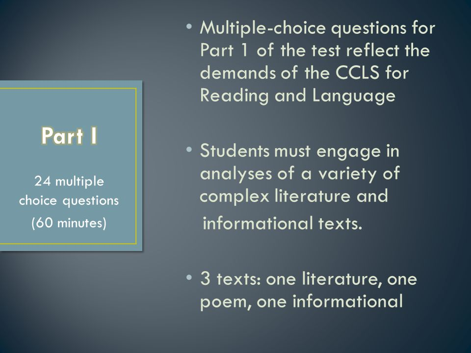 Multiple-choice questions for Part 1 of the test reflect the demands of the CCLS for Reading and Language Students must engage in analyses of a variet