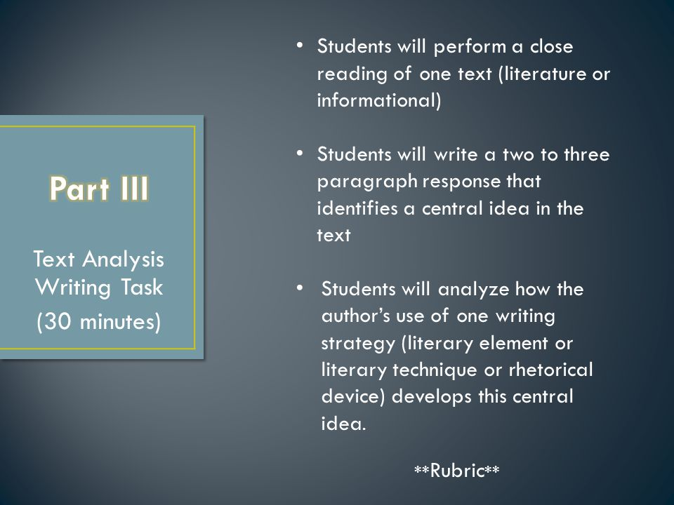 Text Analysis Writing Task (30 minutes) Students will perform a close reading of one text (literature or informational) Students will write a two to three paragraph response that identifies a central idea in the text Students will analyze how the author's use of one writing strategy (literary element or literary technique or rhetorical device) develops this central idea.