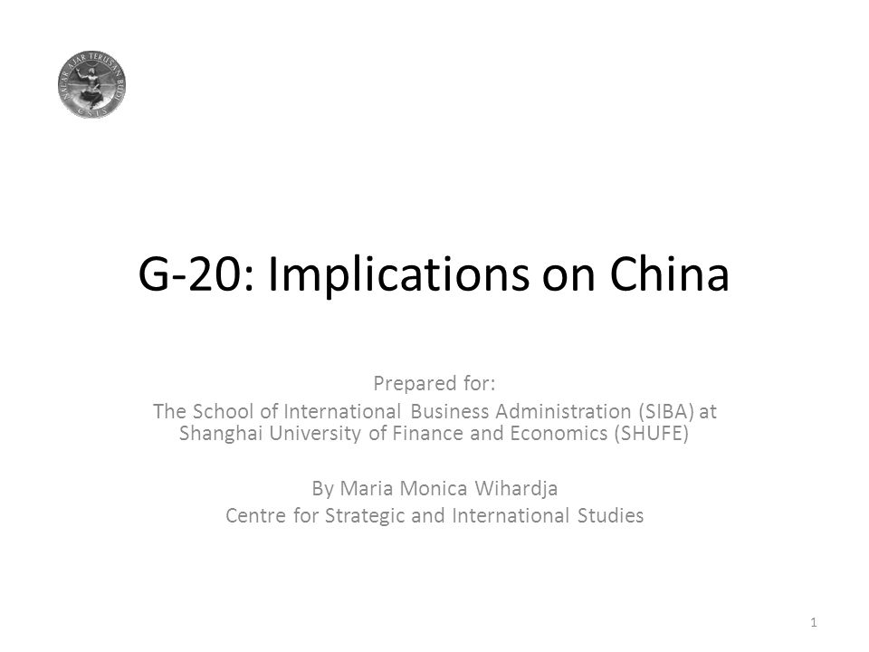 G-20: Implications on China Prepared for: The School of International Business Administration (SIBA) at Shanghai University of Finance and Economics (SHUFE) By Maria Monica Wihardja Centre for Strategic and International Studies 1