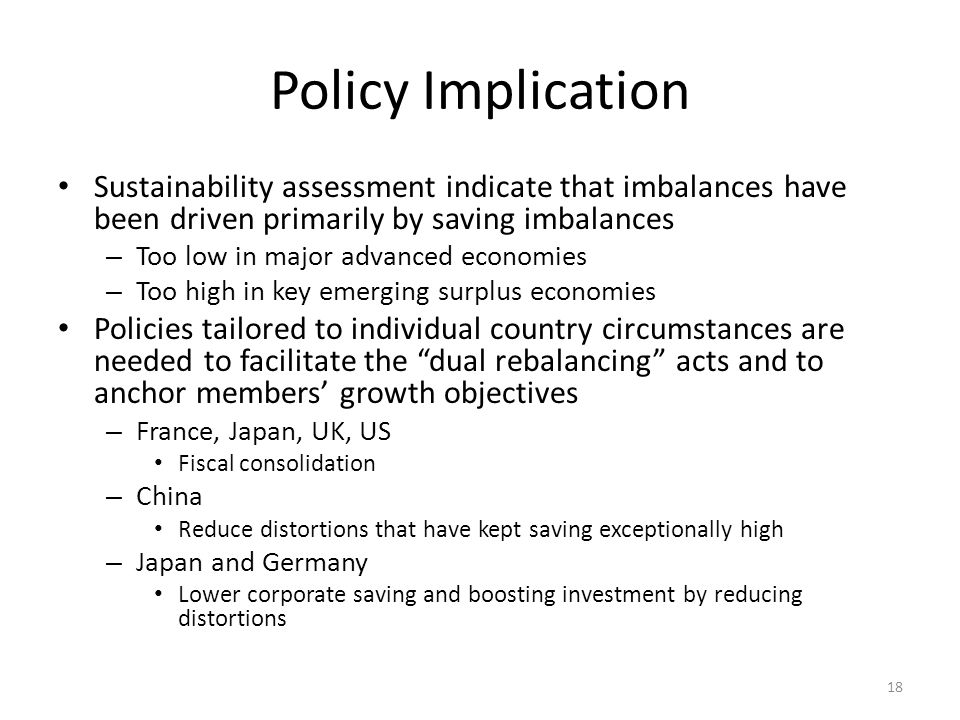 Policy Implication Sustainability assessment indicate that imbalances have been driven primarily by saving imbalances – Too low in major advanced economies – Too high in key emerging surplus economies Policies tailored to individual country circumstances are needed to facilitate the dual rebalancing acts and to anchor members' growth objectives – France, Japan, UK, US Fiscal consolidation – China Reduce distortions that have kept saving exceptionally high – Japan and Germany Lower corporate saving and boosting investment by reducing distortions 18