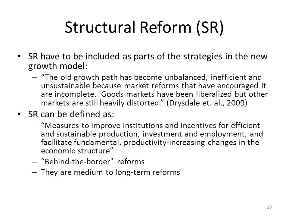 Structural Reform (SR) SR have to be included as parts of the strategies in the new growth model: – The old growth path has become unbalanced, inefficient and unsustainable because market reforms that have encouraged it are incomplete.