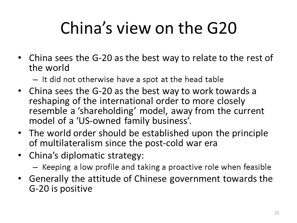 China's view on the G20 China sees the G-20 as the best way to relate to the rest of the world – It did not otherwise have a spot at the head table China sees the G-20 as the best way to work towards a reshaping of the international order to more closely resemble a 'shareholding' model, away from the current model of a 'US-owned family business'.