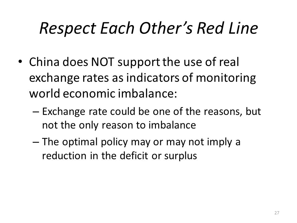 Respect Each Other's Red Line China does NOT support the use of real exchange rates as indicators of monitoring world economic imbalance: – Exchange rate could be one of the reasons, but not the only reason to imbalance – The optimal policy may or may not imply a reduction in the deficit or surplus 27