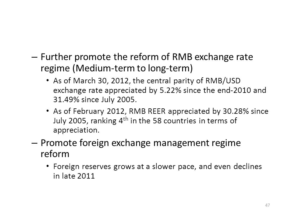 – Further promote the reform of RMB exchange rate regime (Medium-term to long-term) As of March 30, 2012, the central parity of RMB/USD exchange rate appreciated by 5.22% since the end-2010 and 31.49% since July 2005.