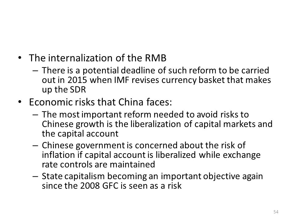 The internalization of the RMB – There is a potential deadline of such reform to be carried out in 2015 when IMF revises currency basket that makes up the SDR Economic risks that China faces: – The most important reform needed to avoid risks to Chinese growth is the liberalization of capital markets and the capital account – Chinese government is concerned about the risk of inflation if capital account is liberalized while exchange rate controls are maintained – State capitalism becoming an important objective again since the 2008 GFC is seen as a risk 54