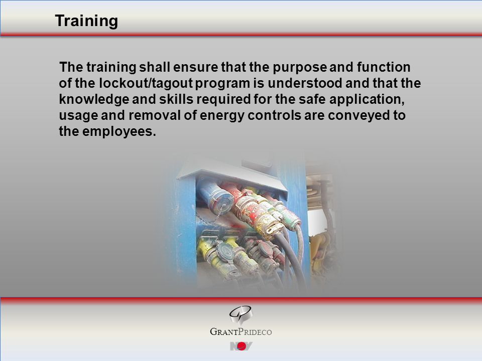 G RANT P RIDECO The training shall ensure that the purpose and function of the lockout/tagout program is understood and that the knowledge and skills required for the safe application, usage and removal of energy controls are conveyed to the employees.