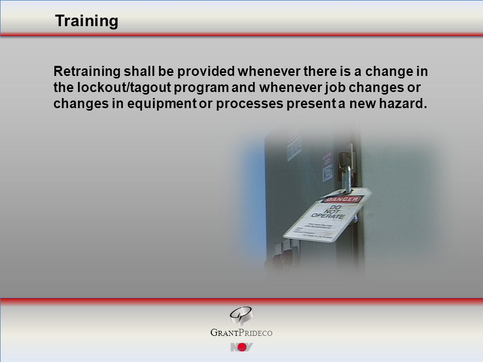 G RANT P RIDECO Retraining shall be provided whenever there is a change in the lockout/tagout program and whenever job changes or changes in equipment or processes present a new hazard.