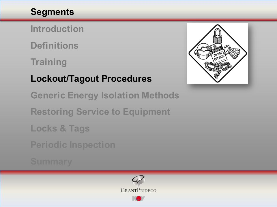 G RANT P RIDECO Segments Introduction Definitions Training Lockout/Tagout Procedures Generic Energy Isolation Methods Restoring Service to Equipment Locks & Tags Periodic Inspection Summary