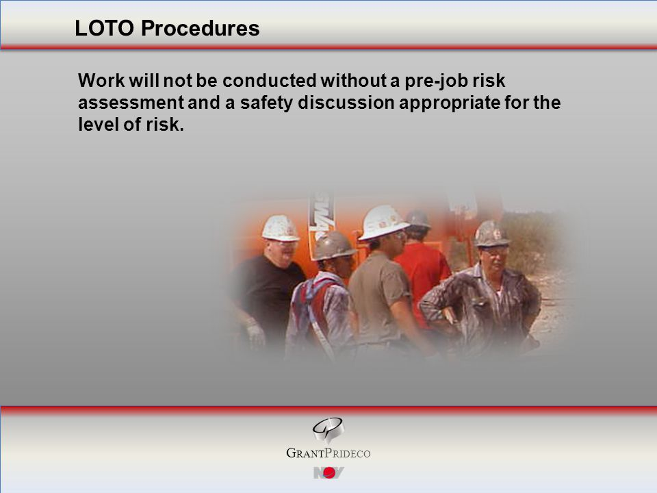 G RANT P RIDECO Work will not be conducted without a pre-job risk assessment and a safety discussion appropriate for the level of risk.