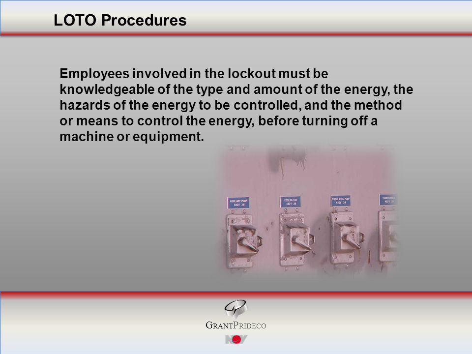 G RANT P RIDECO Employees involved in the lockout must be knowledgeable of the type and amount of the energy, the hazards of the energy to be controlled, and the method or means to control the energy, before turning off a machine or equipment.