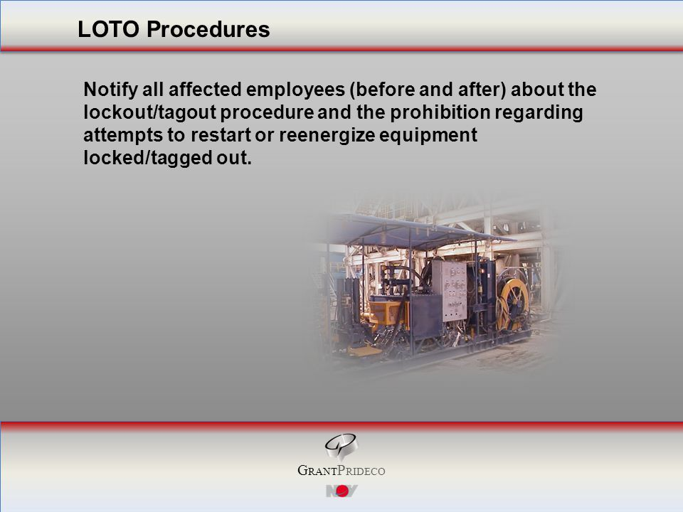 G RANT P RIDECO Notify all affected employees (before and after) about the lockout/tagout procedure and the prohibition regarding attempts to restart or reenergize equipment locked/tagged out.