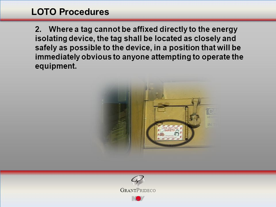 G RANT P RIDECO 2.Where a tag cannot be affixed directly to the energy isolating device, the tag shall be located as closely and safely as possible to the device, in a position that will be immediately obvious to anyone attempting to operate the equipment.
