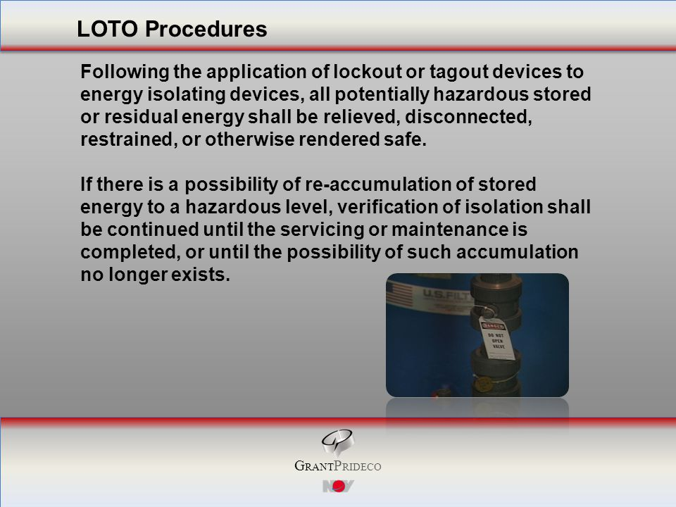 G RANT P RIDECO Following the application of lockout or tagout devices to energy isolating devices, all potentially hazardous stored or residual energy shall be relieved, disconnected, restrained, or otherwise rendered safe.