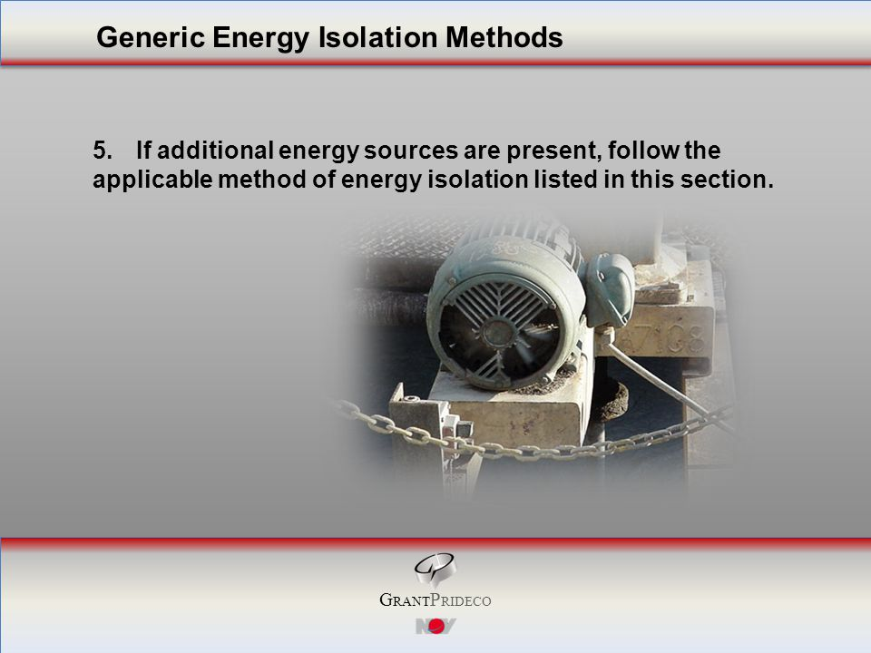 G RANT P RIDECO 5.If additional energy sources are present, follow the applicable method of energy isolation listed in this section.