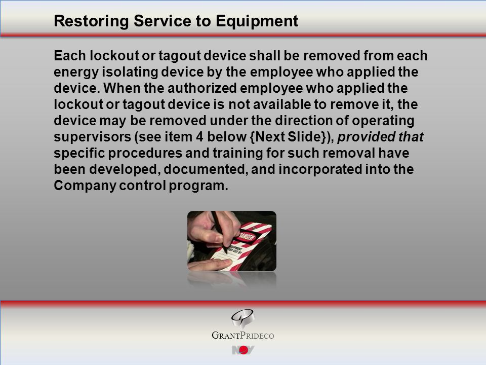 G RANT P RIDECO Each lockout or tagout device shall be removed from each energy isolating device by the employee who applied the device.