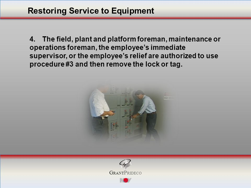 G RANT P RIDECO 4.The field, plant and platform foreman, maintenance or operations foreman, the employee's immediate supervisor, or the employee's relief are authorized to use procedure #3 and then remove the lock or tag.