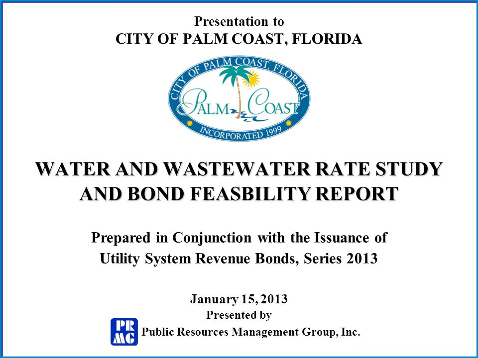 Presentation to CITY OF PALM COAST, FLORIDA WATER AND WASTEWATER RATE STUDY AND BOND FEASBILITY REPORT Prepared in Conjunction with the Issuance of Utility System Revenue Bonds, Series 2013 January 15, 2013 Public Resources Management Group, Inc.