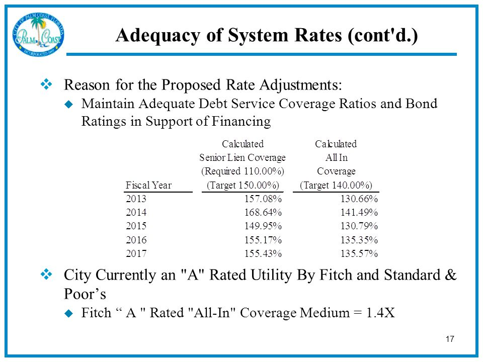 17  Reason for the Proposed Rate Adjustments:  Maintain Adequate Debt Service Coverage Ratios and Bond Ratings in Support of Financing  City Currently an A Rated Utility By Fitch and Standard & Poor's  Fitch A Rated All-In Coverage Medium = 1.4X Adequacy of System Rates (cont d.)