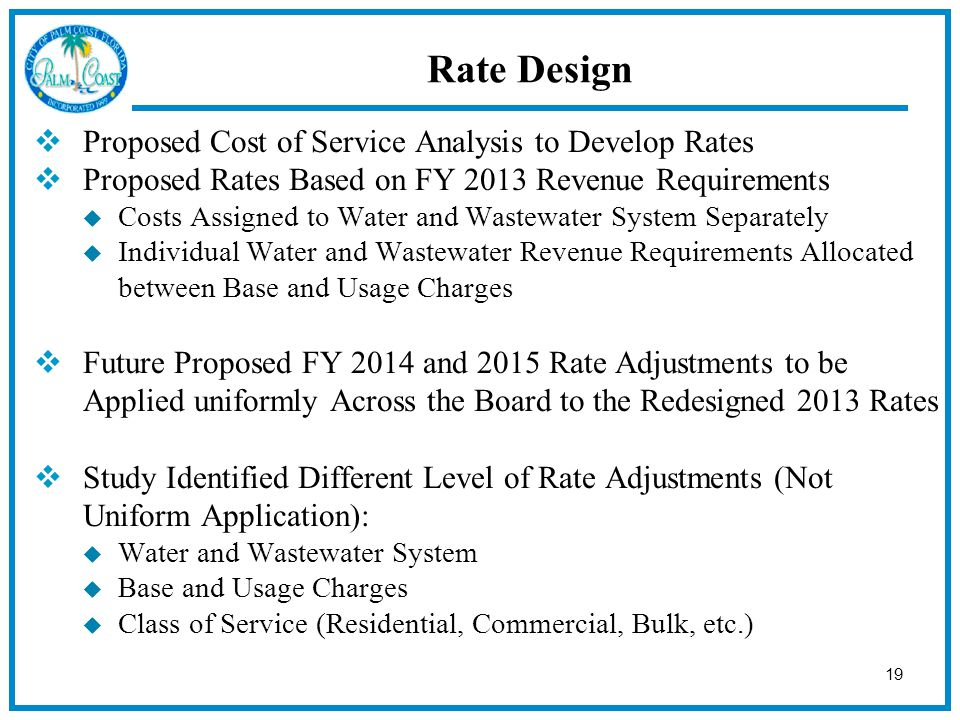 19  Proposed Cost of Service Analysis to Develop Rates  Proposed Rates Based on FY 2013 Revenue Requirements  Costs Assigned to Water and Wastewater System Separately  Individual Water and Wastewater Revenue Requirements Allocated between Base and Usage Charges  Future Proposed FY 2014 and 2015 Rate Adjustments to be Applied uniformly Across the Board to the Redesigned 2013 Rates  Study Identified Different Level of Rate Adjustments (Not Uniform Application):  Water and Wastewater System  Base and Usage Charges  Class of Service (Residential, Commercial, Bulk, etc.) Rate Design