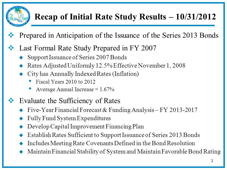 3 Recap of Initial Rate Study Results – 10/31/2012  Prepared in Anticipation of the Issuance of the Series 2013 Bonds  Last Formal Rate Study Prepared in FY 2007  Support Issuance of Series 2007 Bonds  Rates Adjusted Uniformly 12.5% Effective November 1, 2008  City has Annually Indexed Rates (Inflation) Fiscal Years 2010 to 2012 Average Annual Increase = 1.67%  Evaluate the Sufficiency of Rates  Five-Year Financial Forecast & Funding Analysis – FY  Fully Fund System Expenditures  Develop Capital Improvement Financing Plan  Establish Rates Sufficient to Support Issuance of Series 2013 Bonds  Includes Meeting Rate Covenants Defined in the Bond Resolution  Maintain Financial Stability of System and Maintain Favorable Bond Rating
