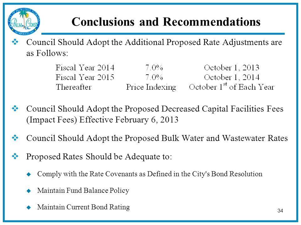 34 Conclusions and Recommendations  Council Should Adopt the Additional Proposed Rate Adjustments are as Follows:  Council Should Adopt the Proposed Decreased Capital Facilities Fees (Impact Fees) Effective February 6, 2013  Council Should Adopt the Proposed Bulk Water and Wastewater Rates  Proposed Rates Should be Adequate to:  Comply with the Rate Covenants as Defined in the City s Bond Resolution  Maintain Fund Balance Policy  Maintain Current Bond Rating