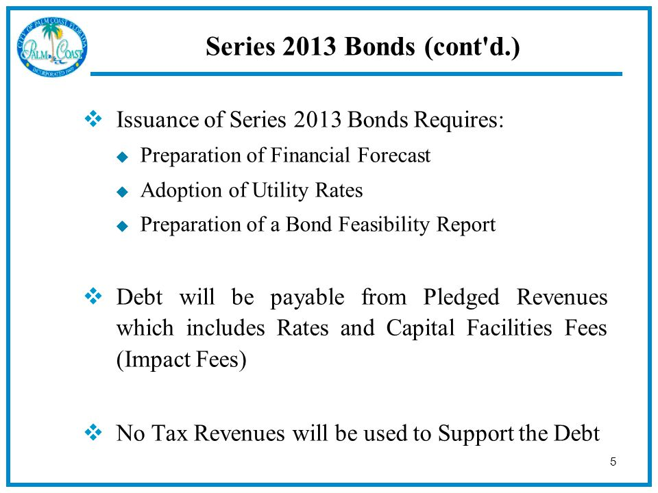 5 Series 2013 Bonds (cont d.)  Issuance of Series 2013 Bonds Requires:  Preparation of Financial Forecast  Adoption of Utility Rates  Preparation of a Bond Feasibility Report  Debt will be payable from Pledged Revenues which includes Rates and Capital Facilities Fees (Impact Fees)  No Tax Revenues will be used to Support the Debt